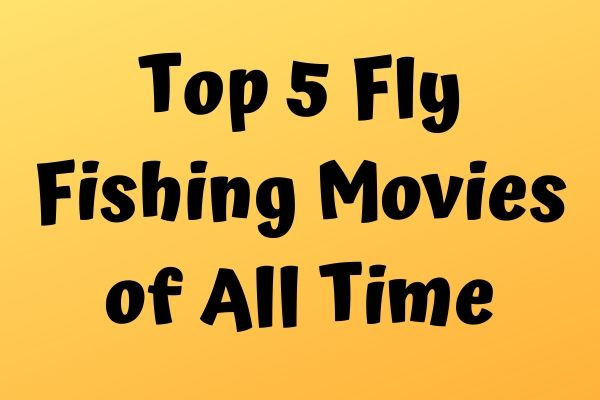 Top 5 Fly Fishing Movies of All Time