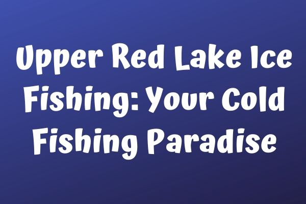 Upper Red Lake Ice Fishing: Your Cold Fishing Paradise