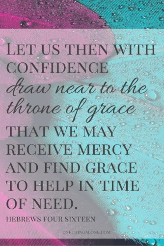 Let us then with confidence draw near to the throne of grace that we may receive mercy and find grace to help in time of need. Heb 4:16