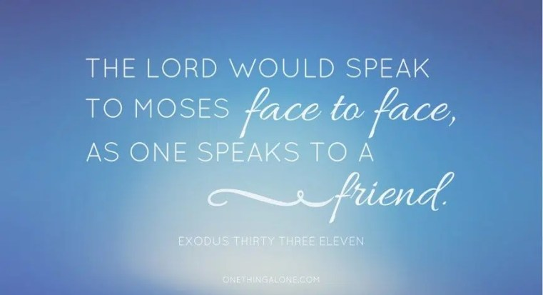 The Lord would speak to Moses face to face, as one speaks to a friend.