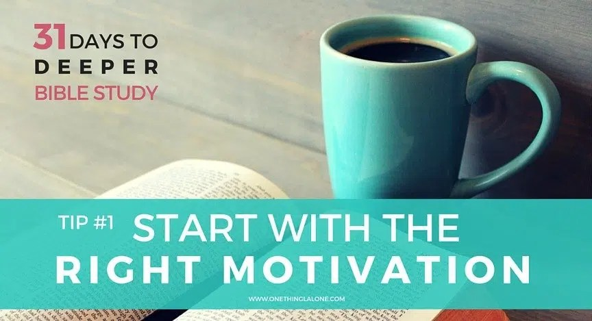 Tip #1: Start your Bible Study with the Right Motivation
