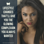 Lifestyle Changes That'll Give You The Glowing Complexion You Always Wanted