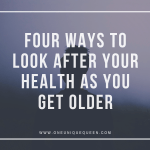Four Ways To Look After Your Health As You Get Older