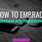 How To Embrace Technology With Your Children