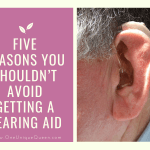 Five Reasons You Shouldn't Avoid Getting A Hearing Aid