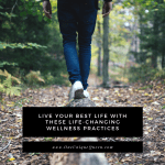 Live Your Best Life With These Life-Changing Wellness Practices