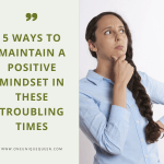 5 Ways To Maintain A Positive Mindset In These Troubling Times