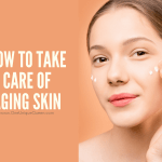 How to Take Care of Aging Skin