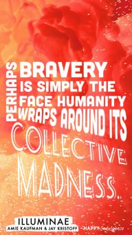 Perhaps bravery is simply the face humanity wraps around its collective madness.