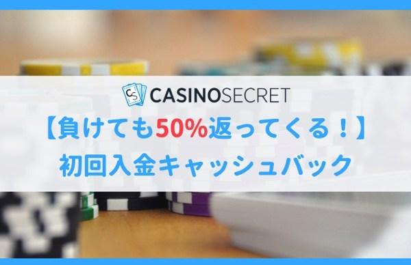 負けても50%返金!カジノシークレットの初回入金キャッシュバック!