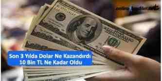 son 3 yilda dolar ne kazandirdi 10 bin tl ne kadar oldu