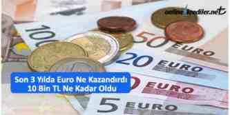 son 3 yilda euro ne kazandirdi 10 bin tl ne kadar oldu