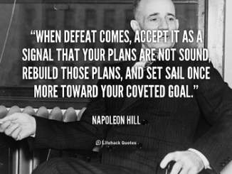 WHEN DEFEAT COMES, ACCEPT IT AS A SIGNAL THAT YOUR PLANS ARE NOT SOUND, REBUILD THOSE PLANS, AND SET SAIL ONCE MORE TOWARD YOUR COVETED GOAL