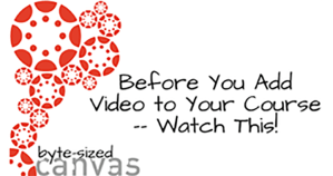 Before you add video to your course - Byte Sized Canvas