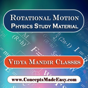 Rotational Motion - Best Physics Study Material for JEE Mains and Advanced Examination of Vidya Mandir Classes in PDF