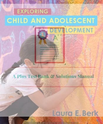 Exploring Child & Adolescent Development Laura E. Berk  Test Bank and Instructor's Resource Manual ©2019
