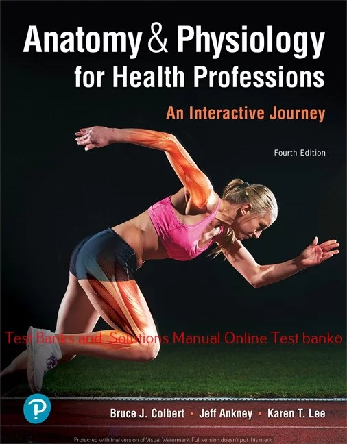 Anatomy & Physiology for Health Professions: An Interactive Journey, 4th Edition Bruce J. Colbert,  Jeff J. Ankney Karen T. Lee, ©2020  Test bank and  Solutions Manual