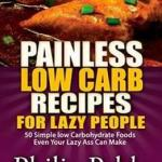 Download Free Healthcare Painless Low Carb Recipes For Lazy People: 50 Simple Low Carbohydrate Foods Even Your Lazy Ass Can MakeWritten byPhillip PabloEditon2014