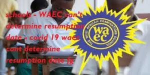 WAEC 2020 Cancelled for Students : FG suspends reopening of schools - WAEC can't determine resumption date - covid 19 waec cant determine resumption date fg