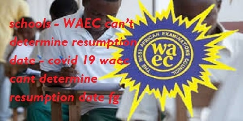 WAEC 2020 Cancelled for Students : FG suspends reopening of schools – WAEC can't determine resumption date – covid 19 waec cant determine resumption date fg