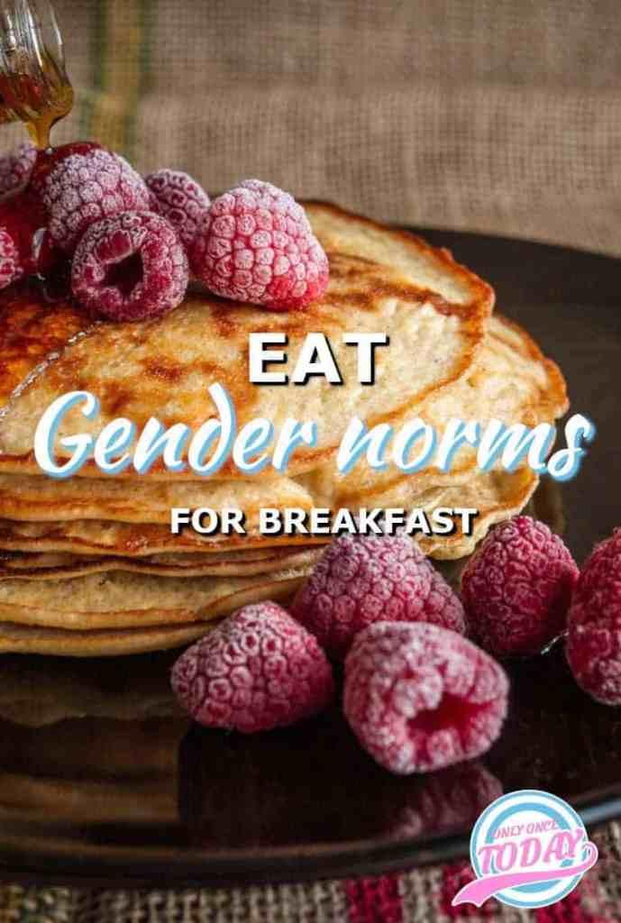 Eat gender norms for breakfast