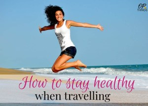 8 Ways to Stay Healthy While Travelling!
