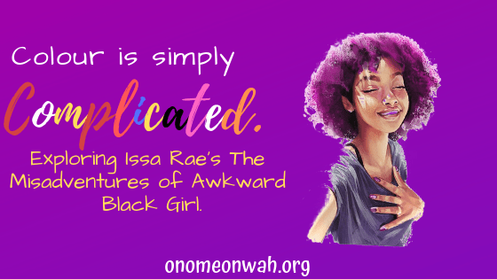 "Colour is Simply Complicated: Exploring Issa Rae's ""The Misadventures of Awkward Black Girl""."