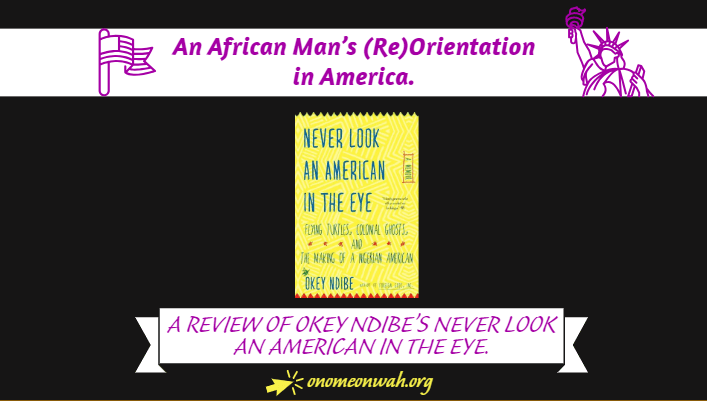 An African Man's (Re)Orientation in America: A Review of Okey Ndibe 'Never Look An American In The Eye'.