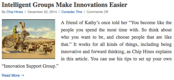 "A friend of Kathy's once told her ""You become like the people you spend the most time with. So think about who you want to be, and choose people that are like that."" It works for all kinds of things, including being innovative and forward thinking, as Chip Hines explains in this article. You can use his tips to set up your own ""Innovation Support Group."""