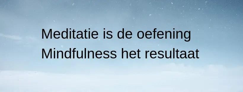 Meditatie is de oefeningen. Mindfulness het resultaat