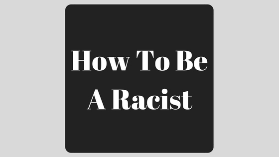 How To Be A Racist