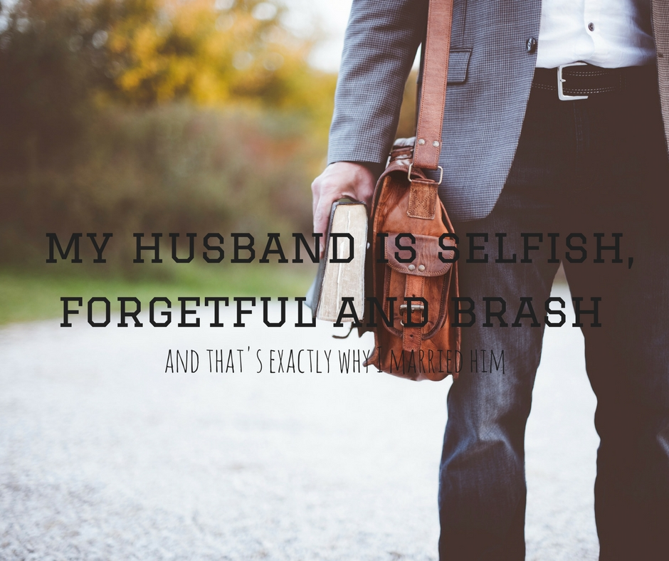 My Husband is Selfish, Forgetful and Brash. And That's Exactly Why I Married Him.