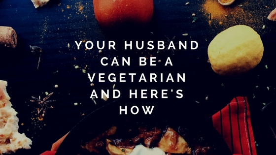 Your Husband CAN Be a Vegetarian and Here's How