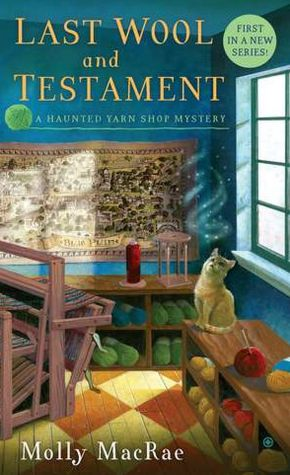 LAST WOOL AND TESTAMENT: A HAUNTED YARN SHOP MYSTERY BY MOLLY MACRAE: BOOK REVIEW