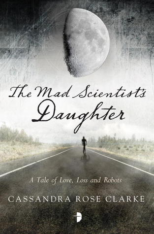 THE MAD SCIENTIST'S DAUGHTER BY CASSANDRA ROSE CLARKE: BOOK REVIEW