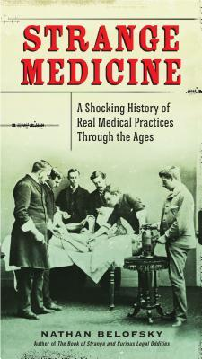 STRANGE MEDICINE: A SHOCKING HISTORY OF REAL MEDICAL PRACTICES THROUGH THE AGES BY NATHAN BELOFSKY: BOOK REVIEW