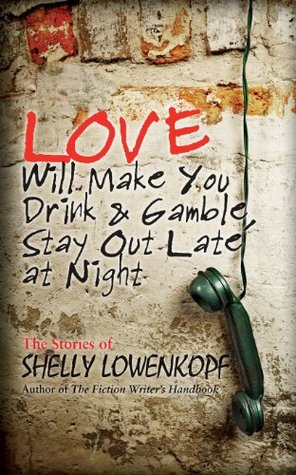 LOVE WILL MAKE YOU DRINK AND GAMBLE, STAY OUT AT NIGHT BY SHELLY LOWENKOPF: BOOK REVIEW