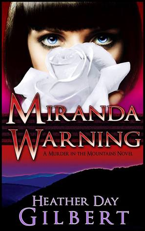 MIRANDA WARNING (A MURDER IN THE MOUNTAINS, BOOK #1) BY HEATHER DAY GILBERT: BOOK REVIEW