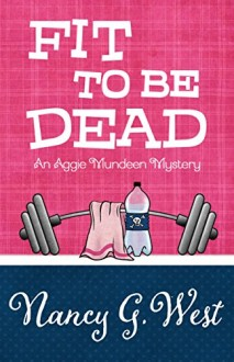 FIT TO BE DEAD (AN AGGIE MUNDEEN MUSTERY #1) BY NANCY G. WEST: BOOK REVIEW