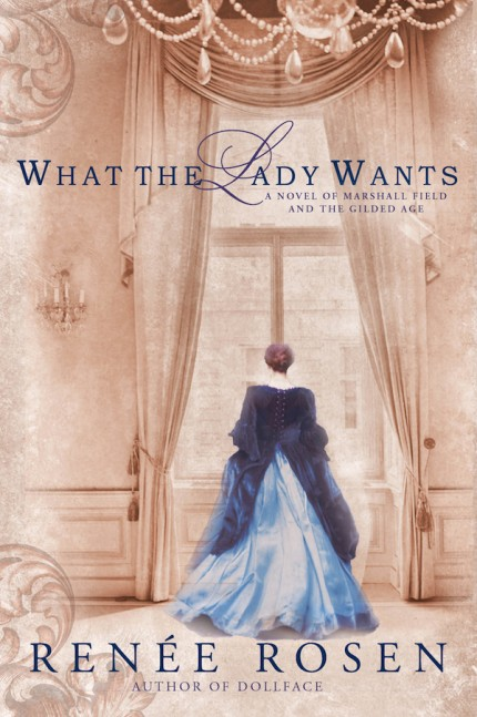 WHAT THE LADY WANTS: A NOVEL OF MARSHALL FIELD AND THE GILDED AGE BY RENEE ROSEN: BOOK REVIEW