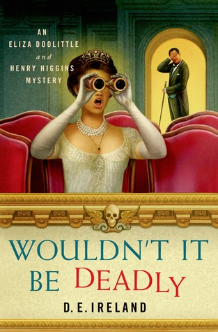 WOULDN'T IT BE DEADLY (ELIZA DOOLITTLE & HENRY HIGGINS MYSTERY, BOOK #1) BY D.E. IRELAND: BOOK REVIEW