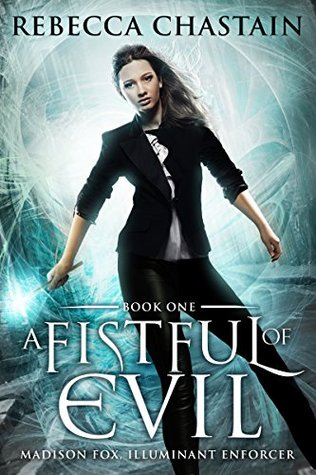 A FISTFUL OF EVIL (MADISON FOX, ILLUMINANT ENFORCER, BOOK #1) BY REBECCA CHASTAIN: BOOK REVIEW