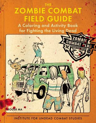 THE ZOMBIE COMBAT FIELD GUIDE: A COLORING  AND ACTIVITY BOOK FOR FIGHTING  THE LIVING DEAD BY ROGER MA: BOOK REVIEW