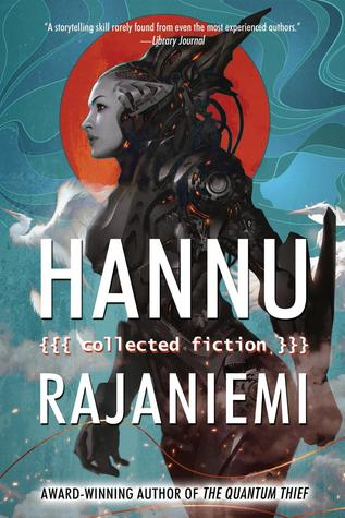 Hannu Rajaniemi: Collected Fiction By Hannu Rajaniemi: Book Review