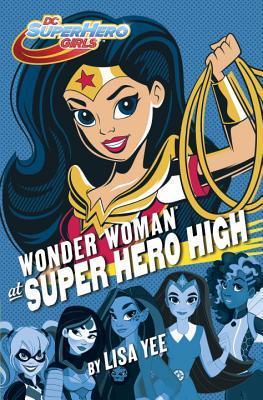 WONDER WOMAN AT SUPER HERO HIGH (DC SUPER HERO GIRLS, BOOK #1) BY LISA YEE: BOOK REVIEW