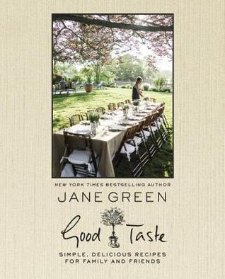 GOOD TASTE: SIMPLE, DELICIOUS RECIPES FOR FAMILY AND FRIENDS BY JANE GREEN: BOOK REVIEW