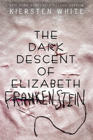 THE DARK DESCENT OF ELIZABETH FRANKENSTEIN BY KIERSTEN WHITE: BOOK REVIEW