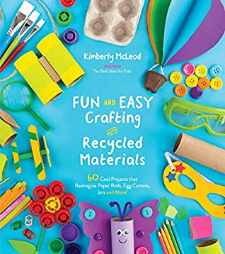 FUN AND EASY CRAFTING WITH RECYCLED MATERIALS: 60 COOL PROJECTS THAT REIMAGINE PAPER ROLLS, EGG CARTONS, JARS AND MORE! BY KIMBERLY MCLEOD: BOOK REVIEW