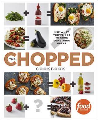 THE CHOPPED COOKBOOK: USE WHAT YOU'VE GOT TO COOK SOMETHING GREAT BY FOOD NETWORK KITCHENS: BOOK REVIEW