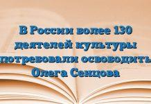 В России более 130 деятелей культуры потребовали освободить Олега Сенцова